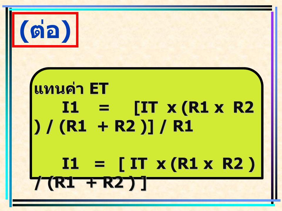 (ต่อ) แทนค่า ET I1 = [IT x (R1 x R2 ) / (R1 + R2 )] / R1
